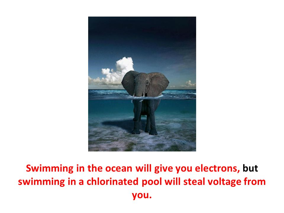 Swimming in the ocean will give you electrons, but swimming in a chlorinated pool will steal voltage from you.