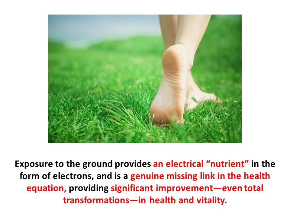 """Exposure to the ground provides an electrical """"nutrient"""" in the form of electrons, and is a genuine missing link in the health equation, providing sig"""