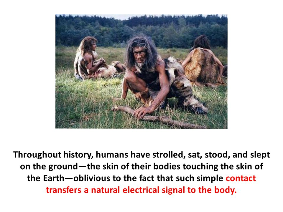 Throughout history, humans have strolled, sat, stood, and slept on the ground—the skin of their bodies touching the skin of the Earth—oblivious to the