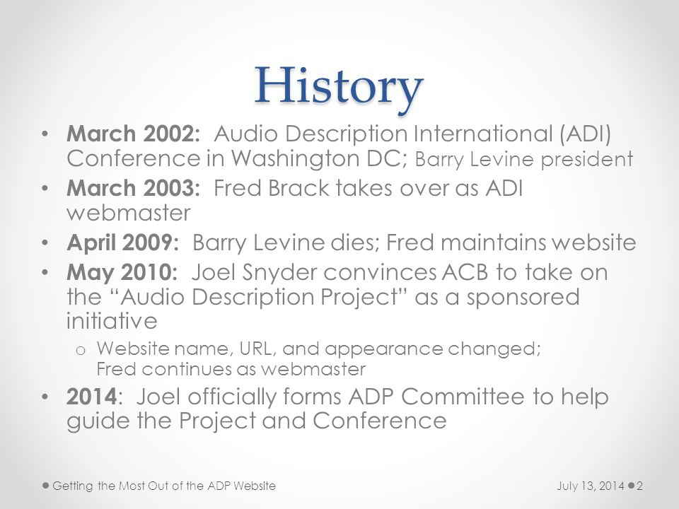 History March 2002: Audio Description International (ADI) Conference in Washington DC; Barry Levine president March 2003: Fred Brack takes over as ADI webmaster April 2009: Barry Levine dies; Fred maintains website May 2010: Joel Snyder convinces ACB to take on the Audio Description Project as a sponsored initiative o Website name, URL, and appearance changed; Fred continues as webmaster 2014 : Joel officially forms ADP Committee to help guide the Project and Conference July 13, 2014Getting the Most Out of the ADP Website2