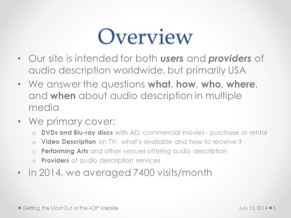 Overview Our site is intended for both users and providers of audio description worldwide, but primarily USA We answer the questions what, how, who, where, and when about audio description in multiple media We primary cover: o DVDs and Blu-ray discs with AD; commercial movies - purchase or rental o Video Description on TV: what's available and how to receive it o Performing Arts and other venues offering audio description o Providers of audio description services In 2014, we averaged 7400 visits/month July 13, 2014Getting the Most Out of the ADP Website3