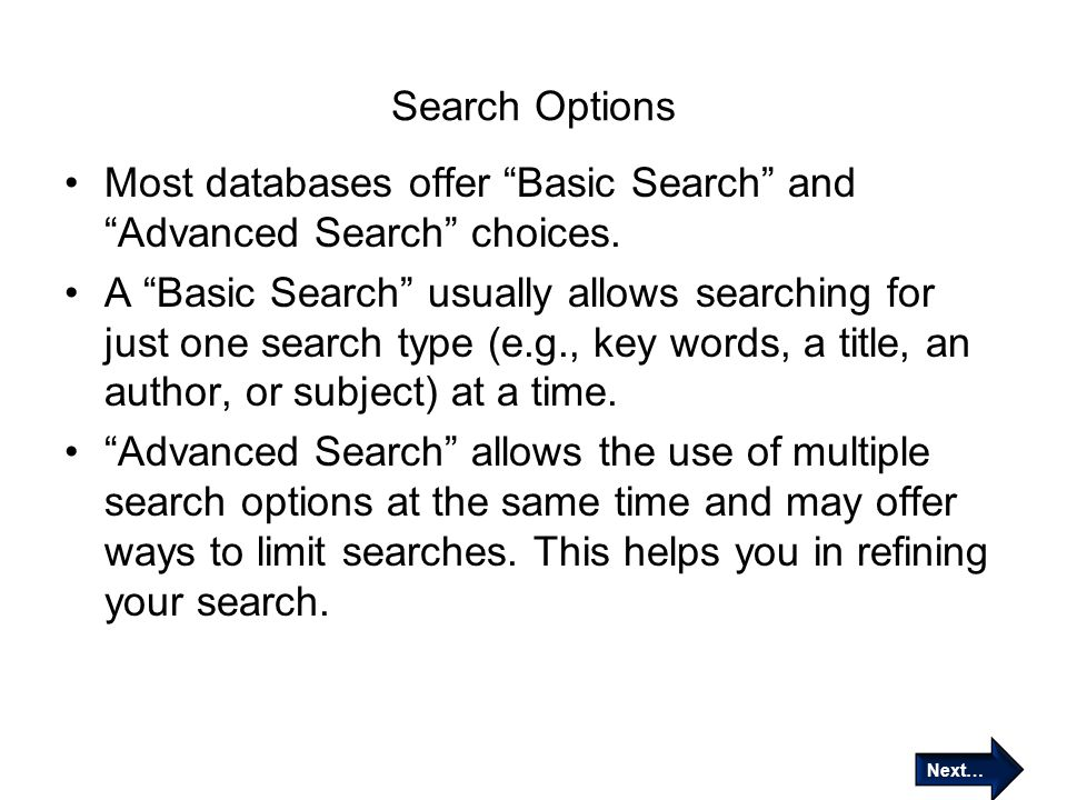 "Search Options Most databases offer ""Basic Search"" and ""Advanced Search"" choices. A ""Basic Search"" usually allows searching for just one search type ("