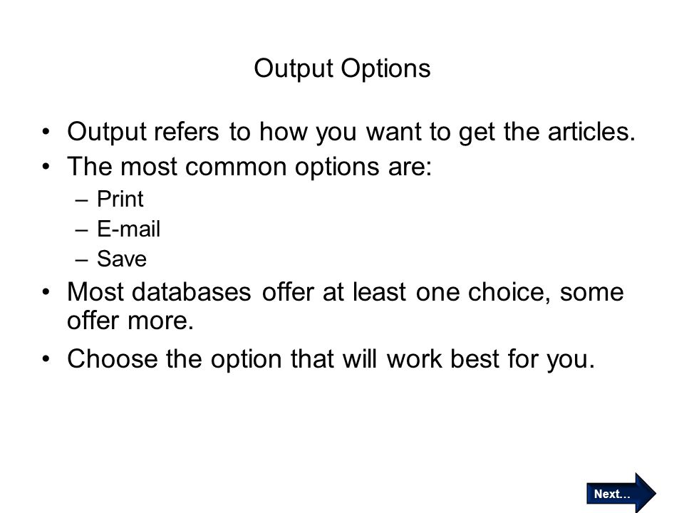 Output Options Output refers to how you want to get the articles. The most common options are: –Print –E-mail –Save Most databases offer at least one