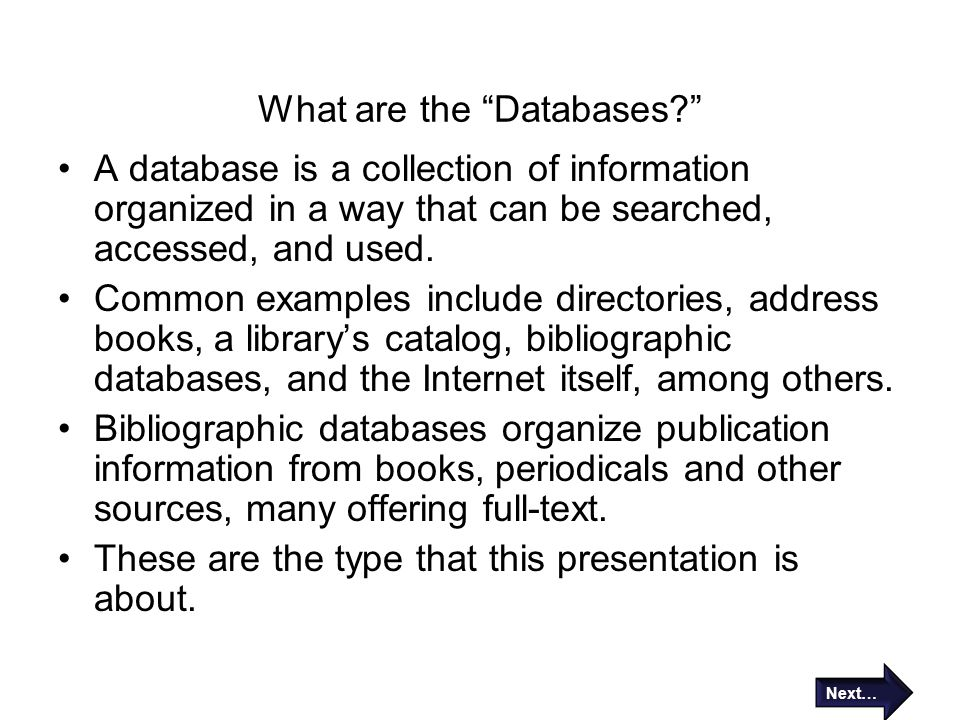 "What are the ""Databases?"" A database is a collection of information organized in a way that can be searched, accessed, and used. Common examples inclu"