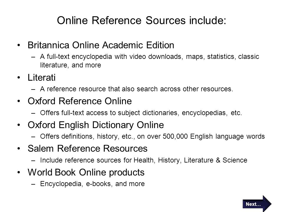 Online Reference Sources include: Britannica Online Academic Edition –A full-text encyclopedia with video downloads, maps, statistics, classic literat
