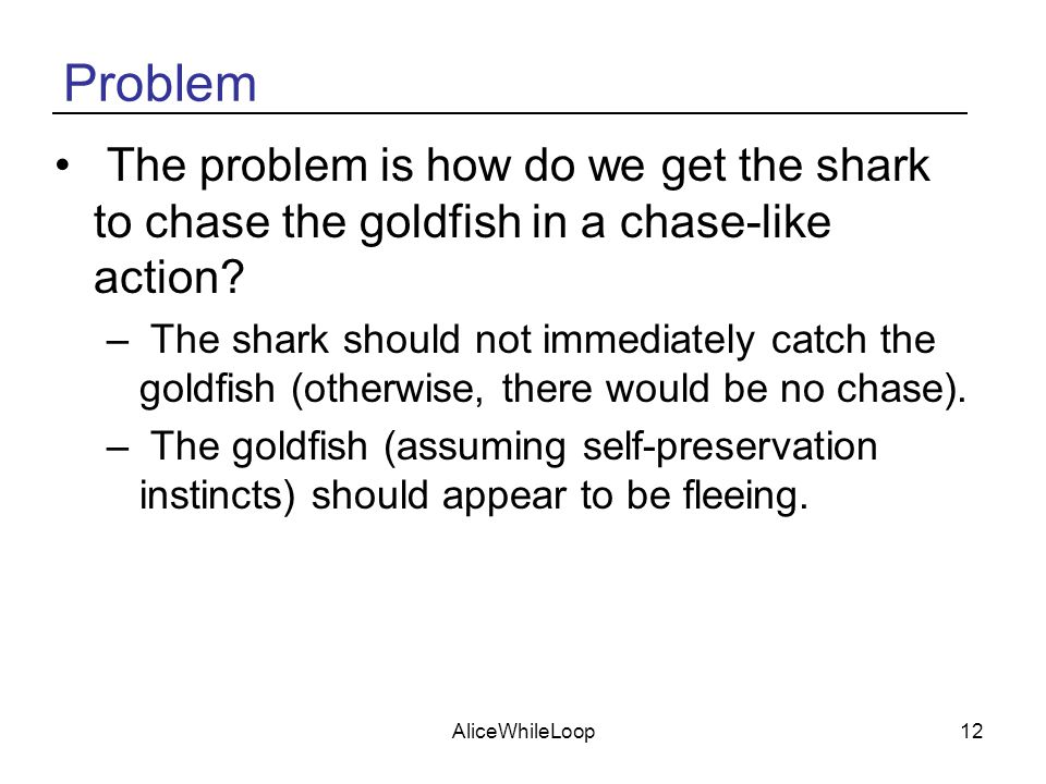 AliceWhileLoop12 Problem The problem is how do we get the shark to chase the goldfish in a chase-like action? – The shark should not immediately catch