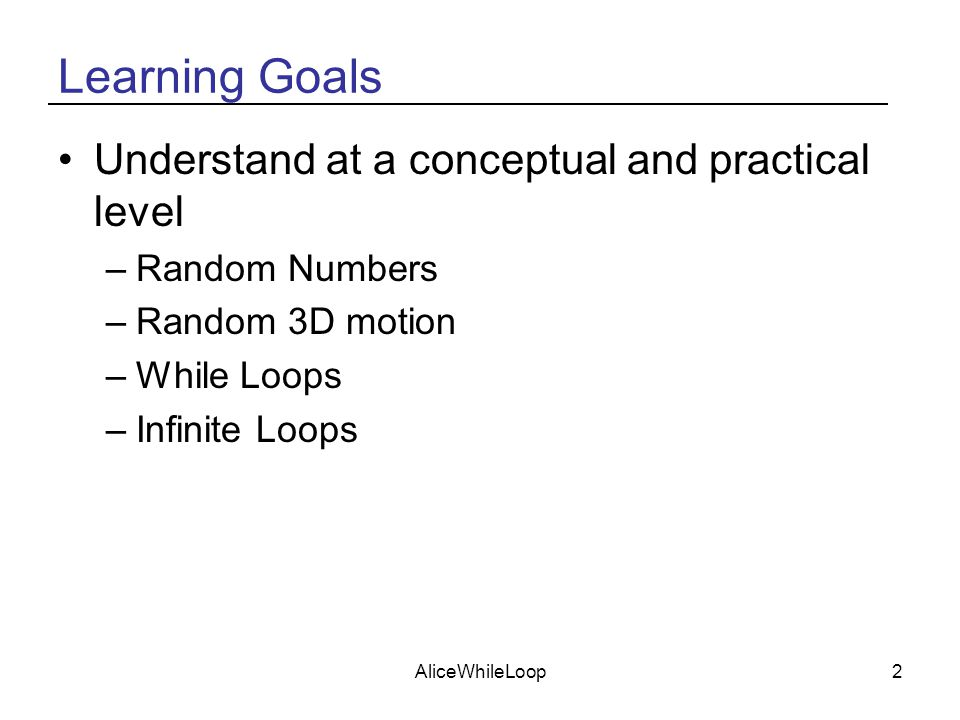 AliceWhileLoop2 Learning Goals Understand at a conceptual and practical level –Random Numbers –Random 3D motion –While Loops –Infinite Loops