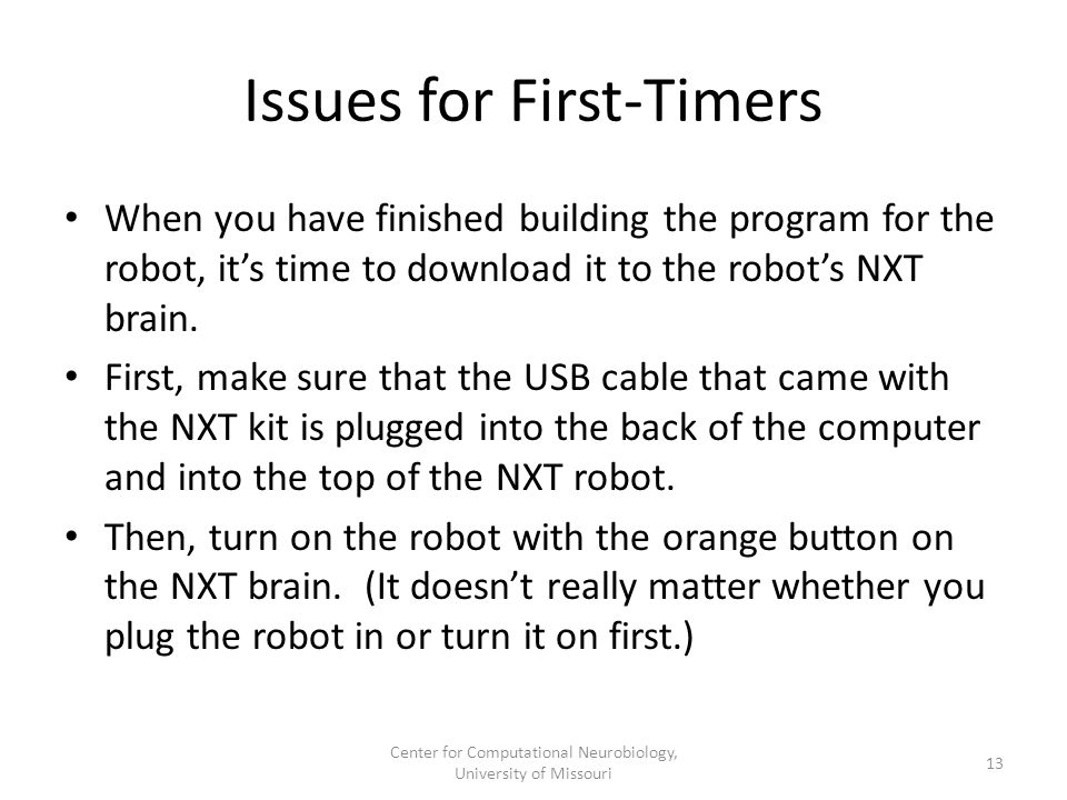 Issues for First-Timers When you have finished building the program for the robot, it's time to download it to the robot's NXT brain. First, make sure