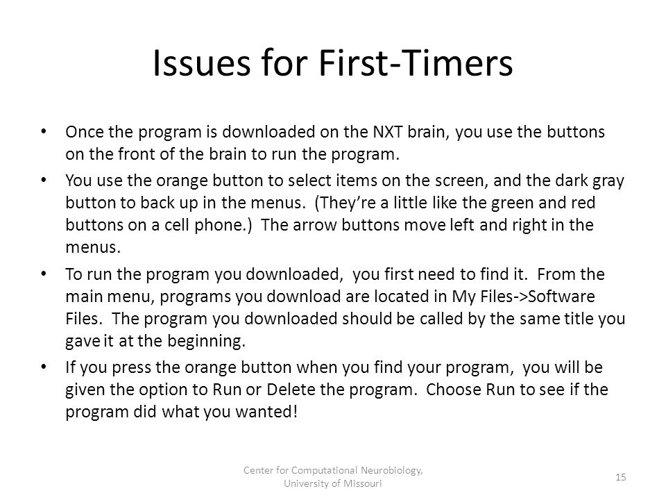 Issues for First-Timers Once the program is downloaded on the NXT brain, you use the buttons on the front of the brain to run the program. You use the