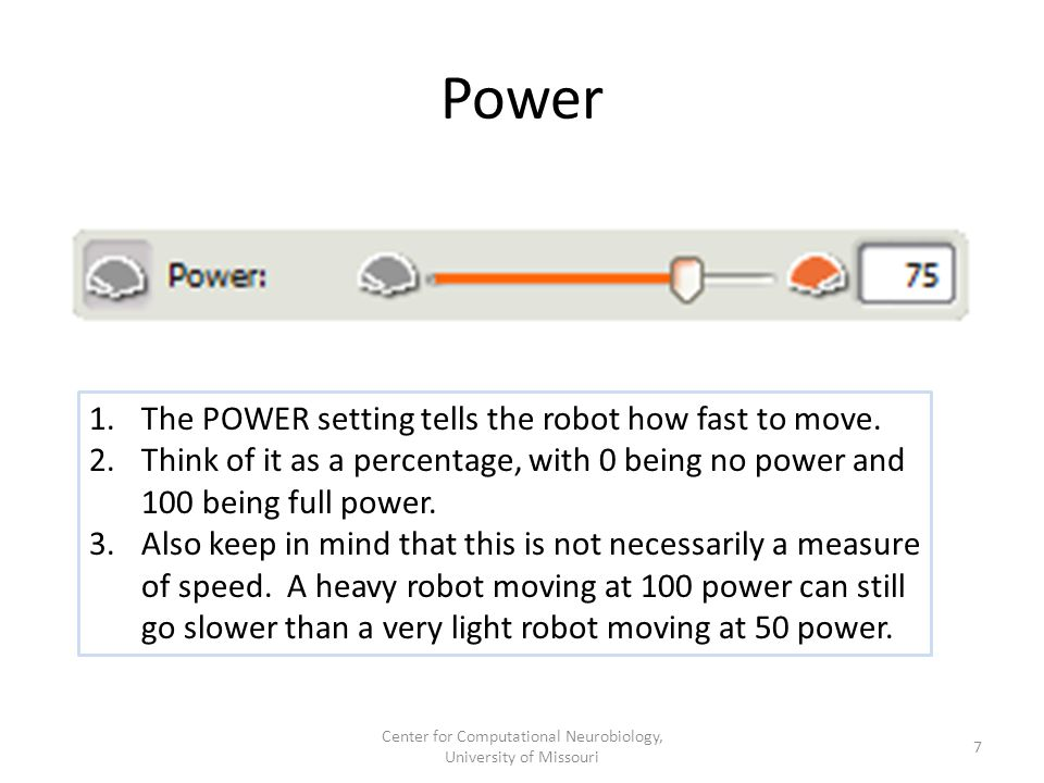 Power 1.The POWER setting tells the robot how fast to move. 2.Think of it as a percentage, with 0 being no power and 100 being full power. 3.Also keep