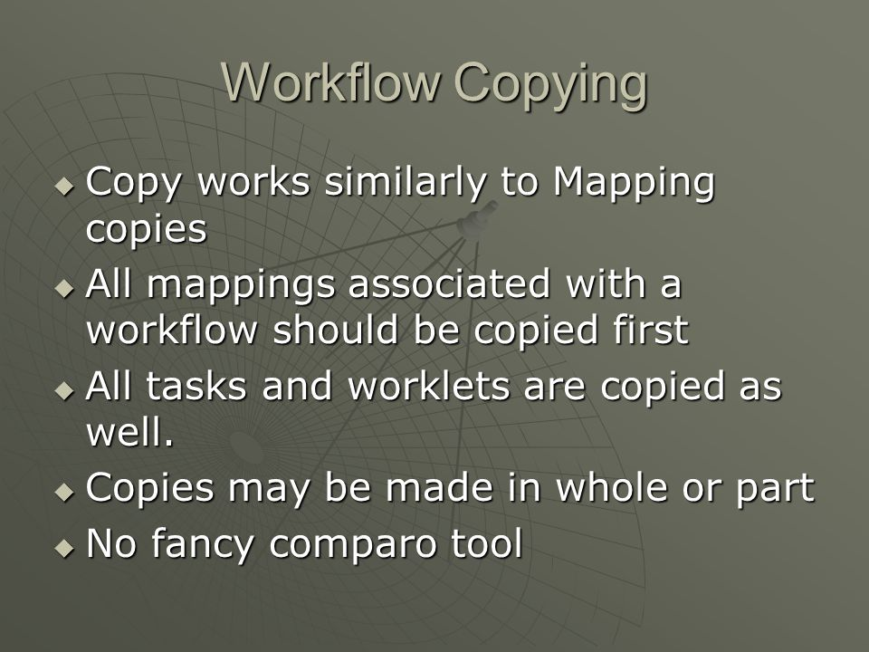 Workflow Copying  Copy works similarly to Mapping copies  All mappings associated with a workflow should be copied first  All tasks and worklets are copied as well.