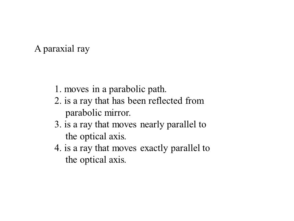 A paraxial ray 1. moves in a parabolic path. 2. is a ray that has been reflected from parabolic mirror. 3. is a ray that moves nearly parallel to the
