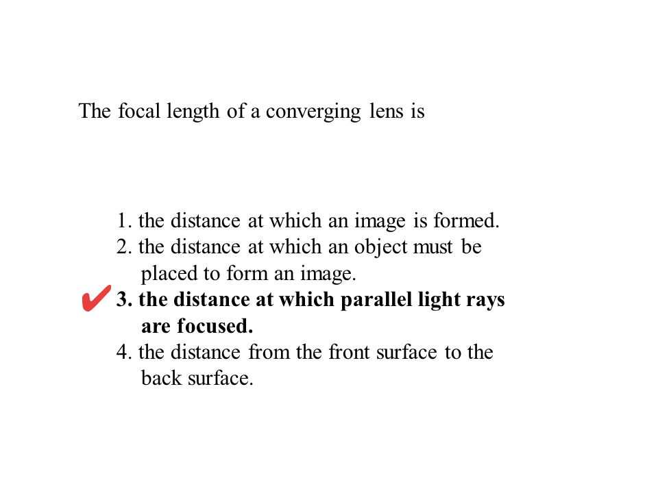 The focal length of a converging lens is 1. the distance at which an image is formed. 2. the distance at which an object must be placed to form an ima