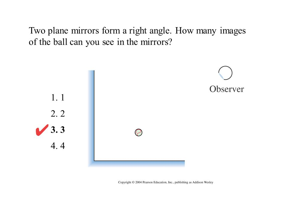 Two plane mirrors form a right angle. How many images of the ball can you see in the mirrors? 1. 1 2. 2 3. 3 4. 4