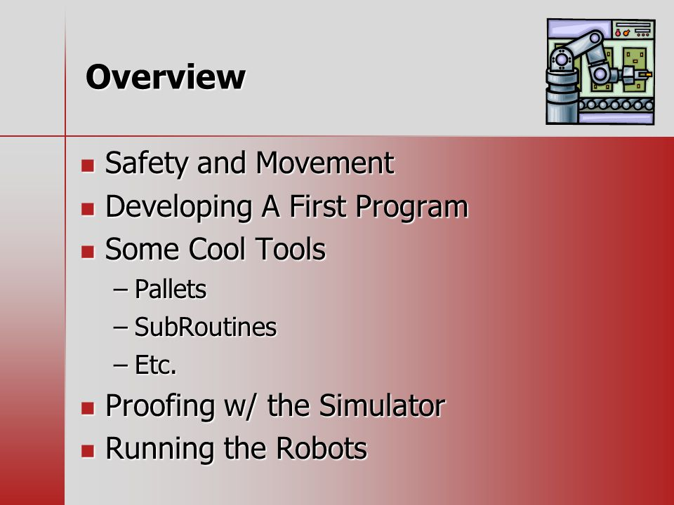 Overview Safety and Movement Safety and Movement Developing A First Program Developing A First Program Some Cool Tools Some Cool Tools –Pallets –SubRoutines –Etc.