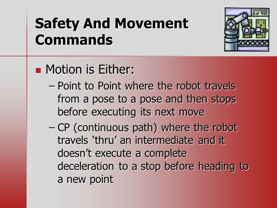 Safety And Movement Commands Motion is Either: Motion is Either: –Point to Point where the robot travels from a pose to a pose and then stops before executing its next move –CP (continuous path) where the robot travels 'thru' an intermediate and it doesn't execute a complete deceleration to a stop before heading to a new point