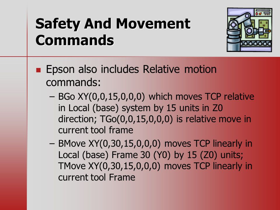 Safety And Movement Commands Epson also includes Relative motion commands: – –BGo XY(0,0,15,0,0,0) which moves TCP relative in Local (base) system by 15 units in Z0 direction; TGo(0,0,15,0,0,0) is relative move in current tool frame – –BMove XY(0,30,15,0,0,0) moves TCP linearly in Local (base) Frame 30 (Y0) by 15 (Z0) units; TMove XY(0,30,15,0,0,0) moves TCP linearly in current tool Frame