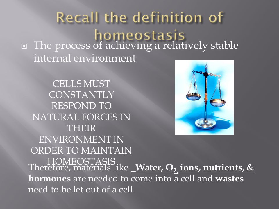  The process of achieving a relatively stable internal environment CELLS MUST CONSTANTLY RESPOND TO NATURAL FORCES IN THEIR ENVIRONMENT IN ORDER TO M