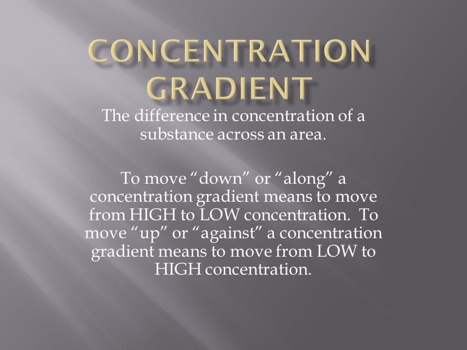 """The difference in concentration of a substance across an area. To move """"down"""" or """"along"""" a concentration gradient means to move from HIGH to LOW conce"""