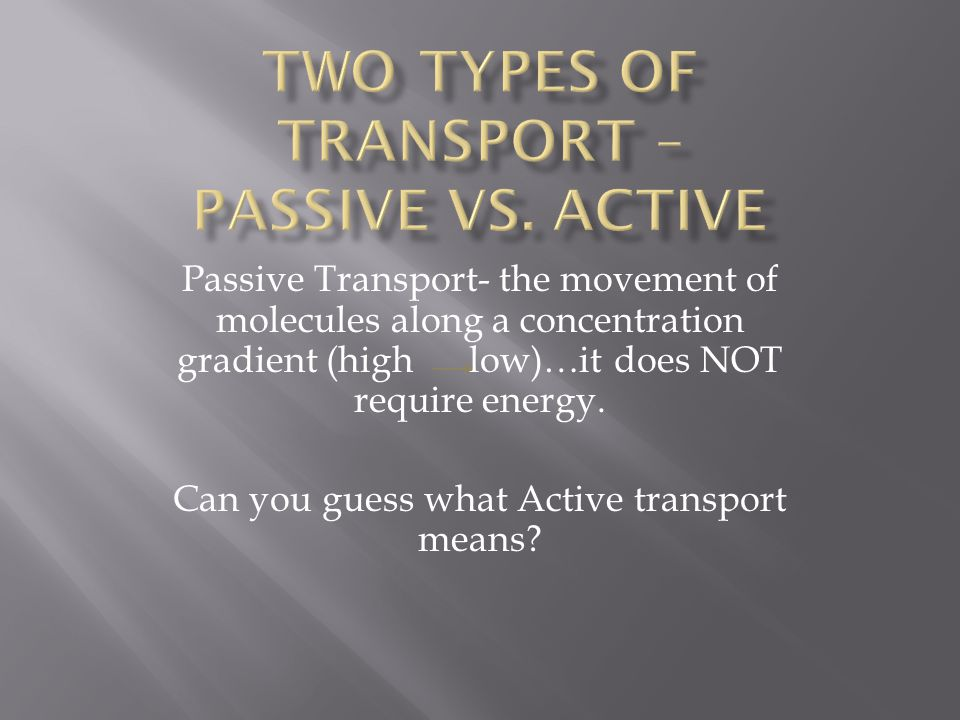 Passive Transport- the movement of molecules along a concentration gradient (high low)…it does NOT require energy. Can you guess what Active transport