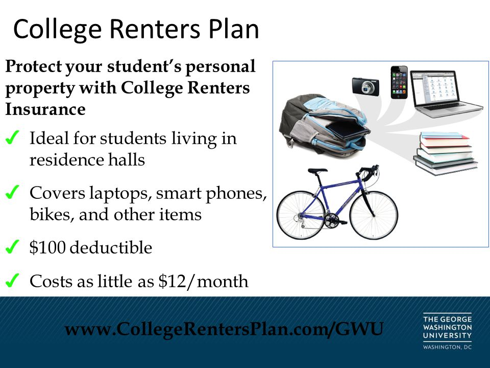 College Renters Plan Protect your student's personal property with College Renters Insurance ✔ Ideal for students living in residence halls ✔ Covers laptops, smart phones, bikes, and other items ✔ $100 deductible ✔ Costs as little as $12/month