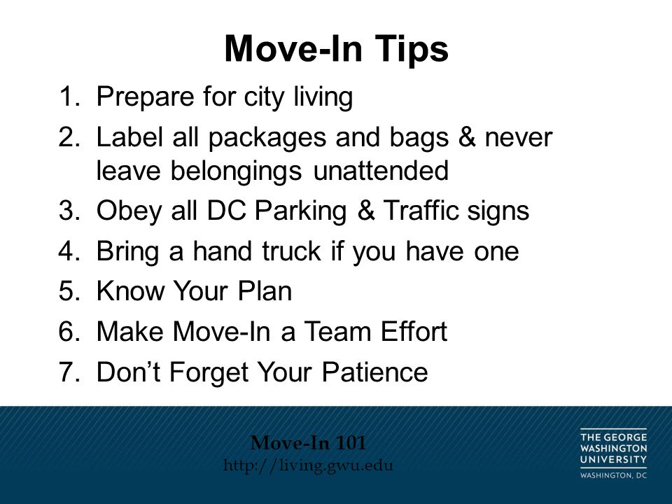 1.Prepare for city living 2.Label all packages and bags & never leave belongings unattended 3.Obey all DC Parking & Traffic signs 4.Bring a hand truck if you have one 5.Know Your Plan 6.Make Move-In a Team Effort 7.Don't Forget Your Patience Move-In Tips Move-In 101