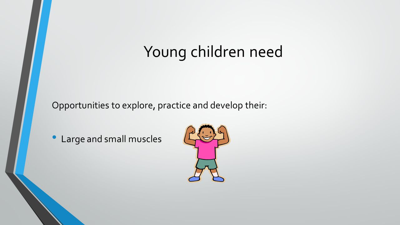 Young children need Opportunities to explore, practice and develop their: Large and small muscles