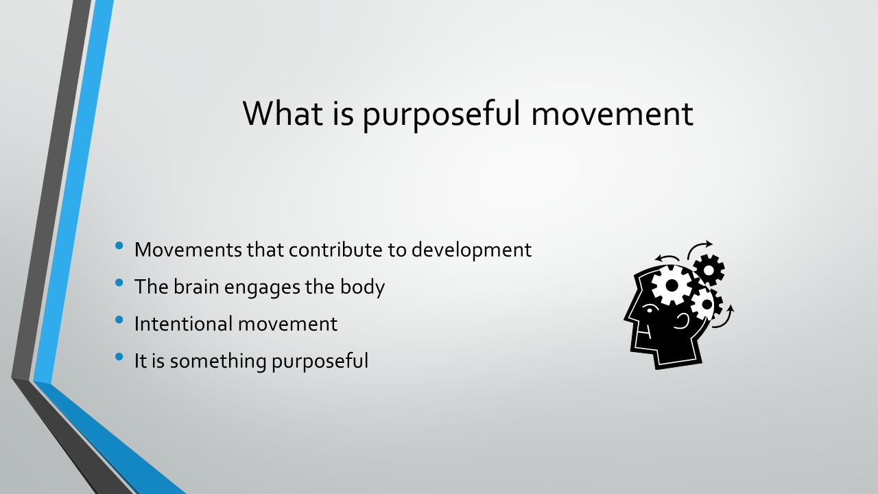 What is purposeful movement Movements that contribute to development The brain engages the body Intentional movement It is something purposeful