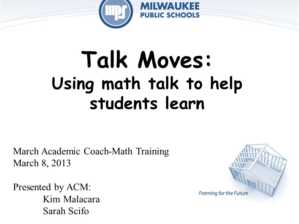 Talk Moves: Using math talk to help students learn March Academic Coach-Math Training March 8, 2013 Presented by ACM: Kim Malacara Sarah Scifo