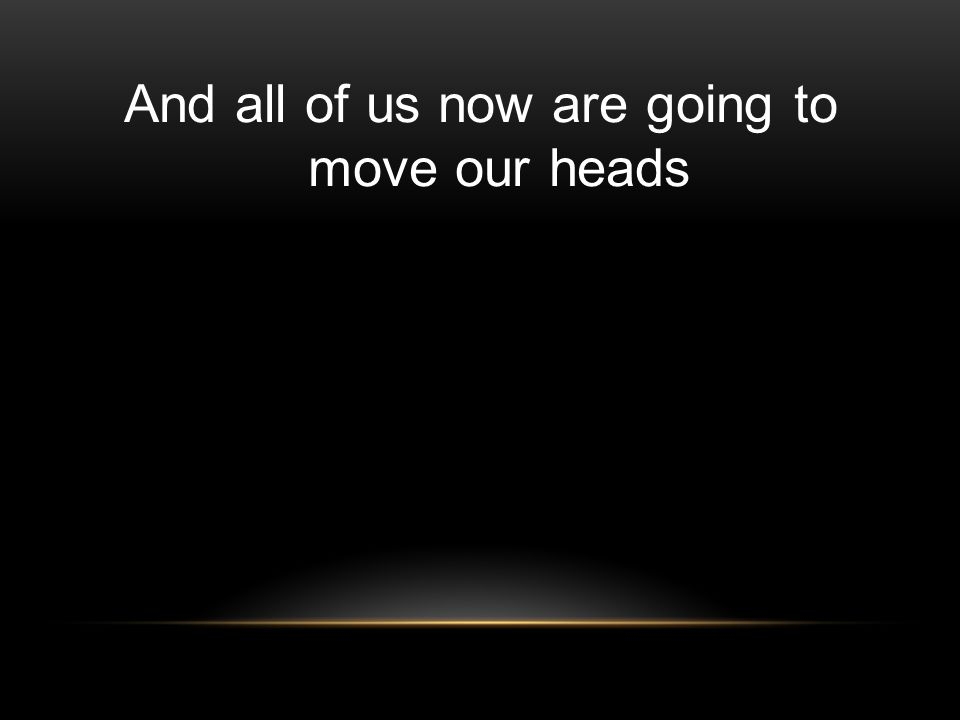 And all of us now are going to move our heads