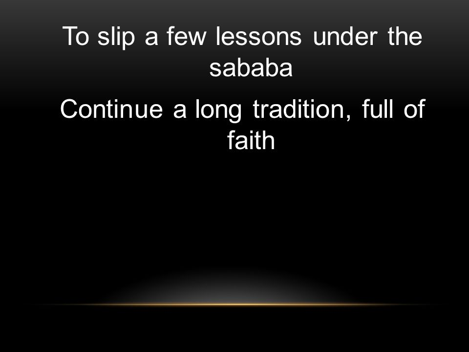 To slip a few lessons under the sababa Continue a long tradition, full of faith
