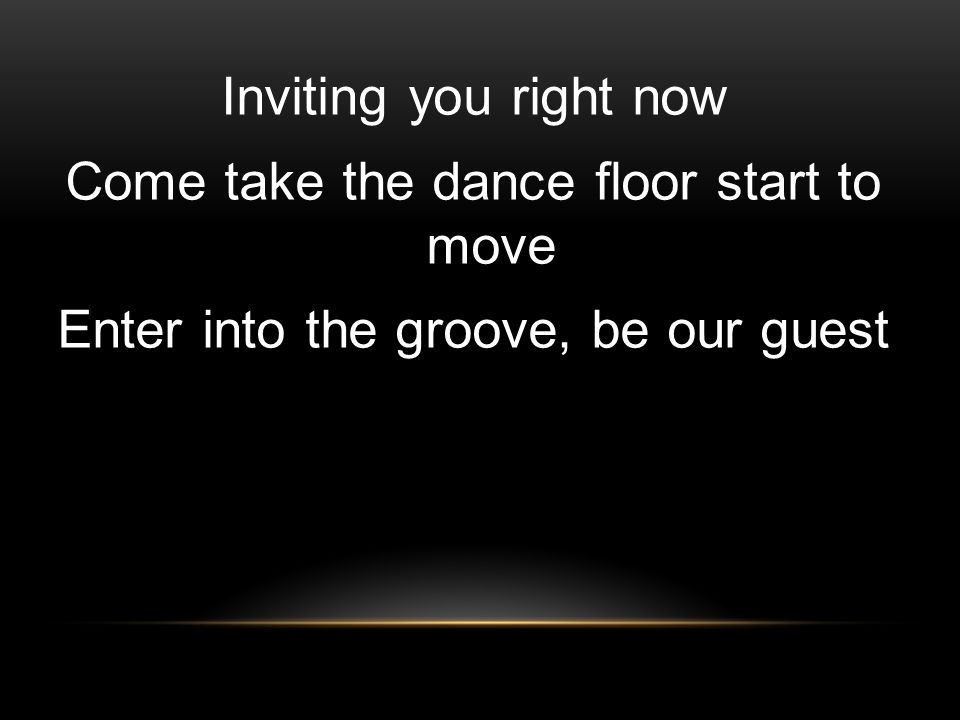 Inviting you right now Come take the dance floor start to move Enter into the groove, be our guest