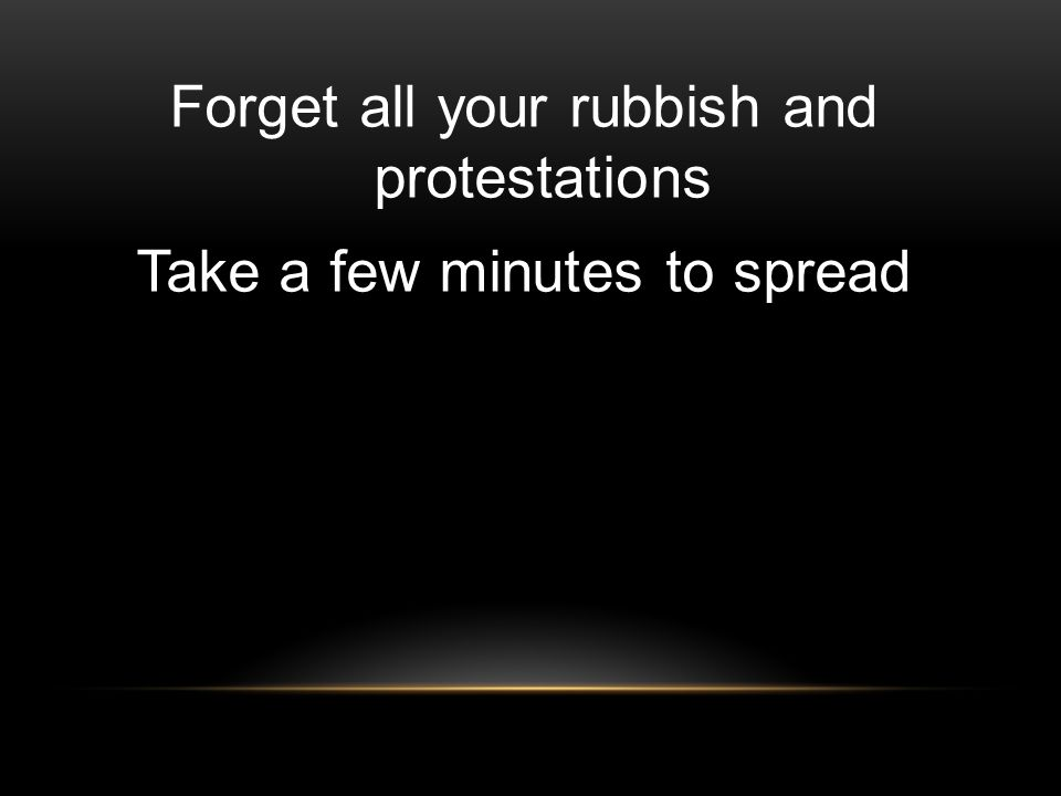 Forget all your rubbish and protestations Take a few minutes to spread