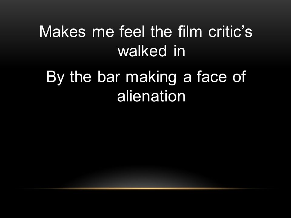 Makes me feel the film critic's walked in By the bar making a face of alienation