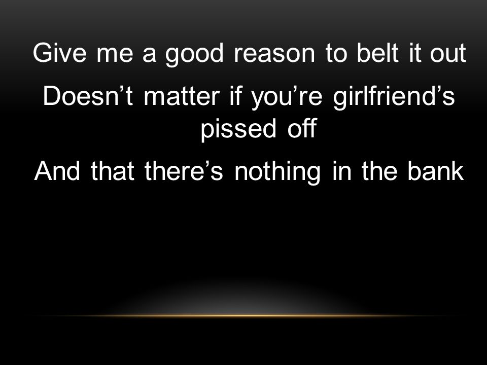 Give me a good reason to belt it out Doesn't matter if you're girlfriend's pissed off And that there's nothing in the bank