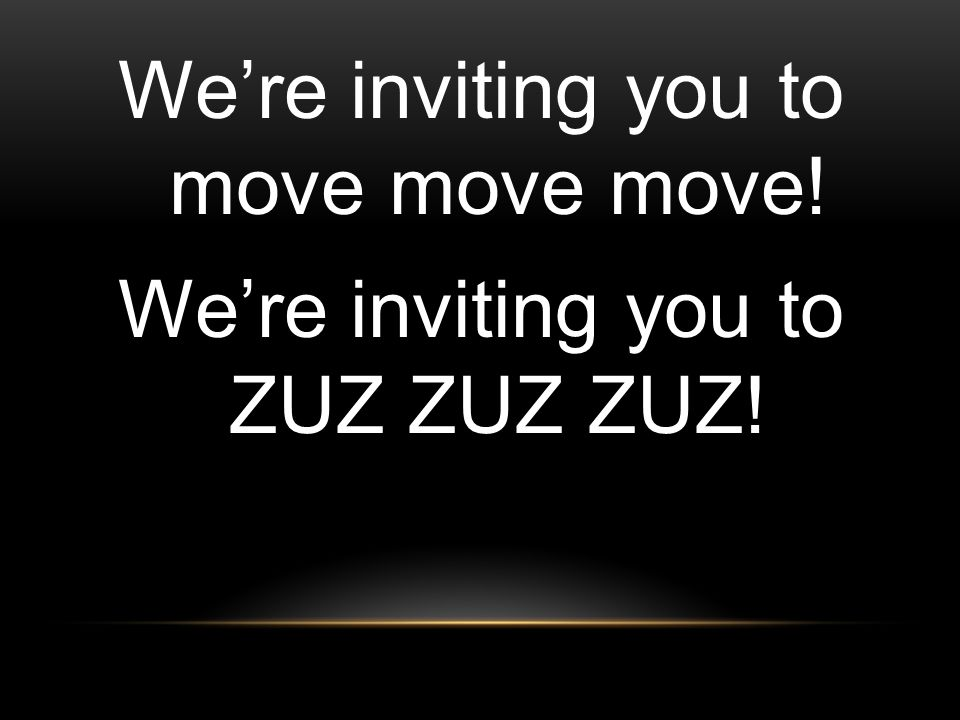 We're inviting you to move move move! We're inviting you to ZUZ ZUZ ZUZ!