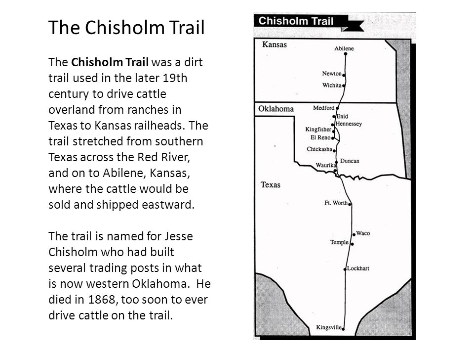 The Chisholm Trail The Chisholm Trail was a dirt trail used in the later 19th century to drive cattle overland from ranches in Texas to Kansas railhea