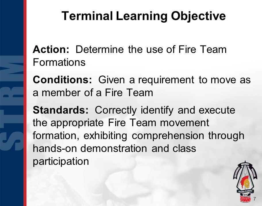 7 Action: Determine the use of Fire Team Formations Conditions: Given a requirement to move as a member of a Fire Team Standards: Correctly identify and execute the appropriate Fire Team movement formation, exhibiting comprehension through hands-on demonstration and class participation Terminal Learning Objective