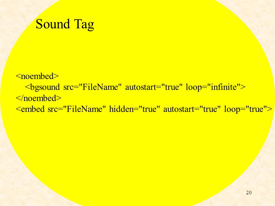 19 Sound Tag <embed src= hi_ho.wav width= 144 height= 60 autostart= true loop= true > This tag works with I.E.