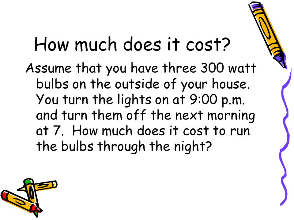 How long did the bulbs run.From 9 until 7 is 10 hours How many total watts.