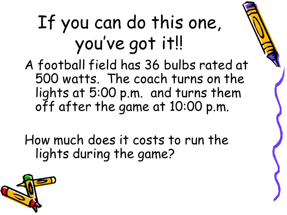 If you can do this one, you've got it!! A football field has 36 bulbs rated at 500 watts. The coach turns on the lights at 5:00 p.m. and turns them of