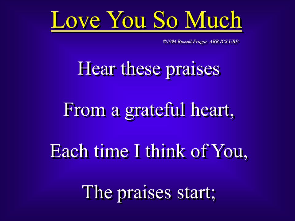 Love You So Much ©1994 Russell Fragar ARR ICS UBP Hear these praises From a grateful heart, Each time I think of You, The praises start; Hear these praises From a grateful heart, Each time I think of You, The praises start;