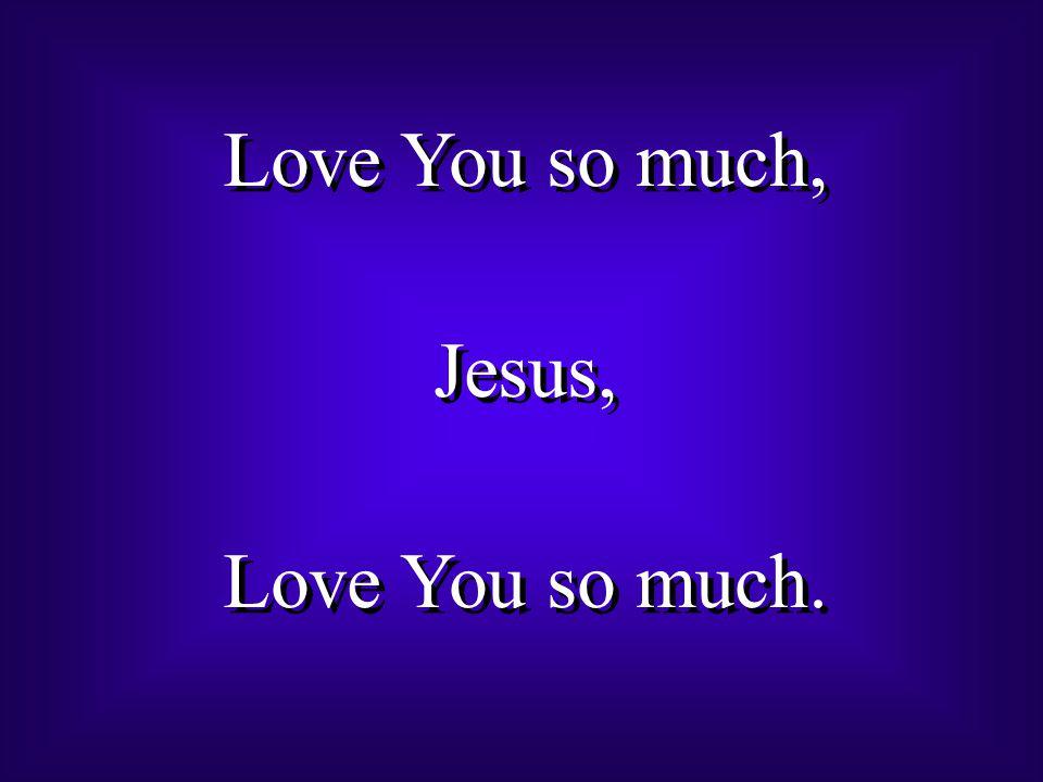 Love You so much, Jesus, Love You so much. Love You so much, Jesus, Love You so much.