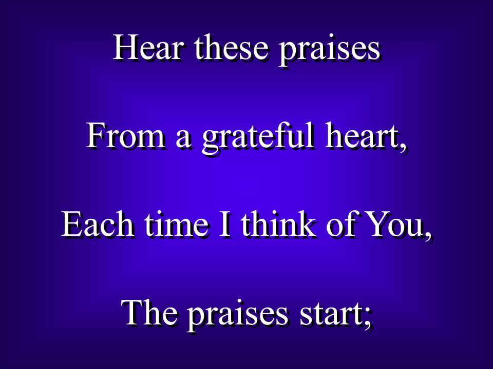 Hear these praises From a grateful heart, Each time I think of You, The praises start; Hear these praises From a grateful heart, Each time I think of You, The praises start;