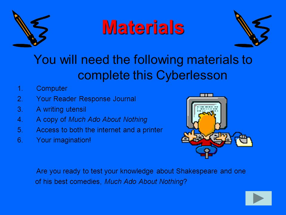 Materials You will need the following materials to complete this Cyberlesson 1.Computer 2.Your Reader Response Journal 3.A writing utensil 4.A copy of Much Ado About Nothing 5.Access to both the internet and a printer 6.Your imagination.