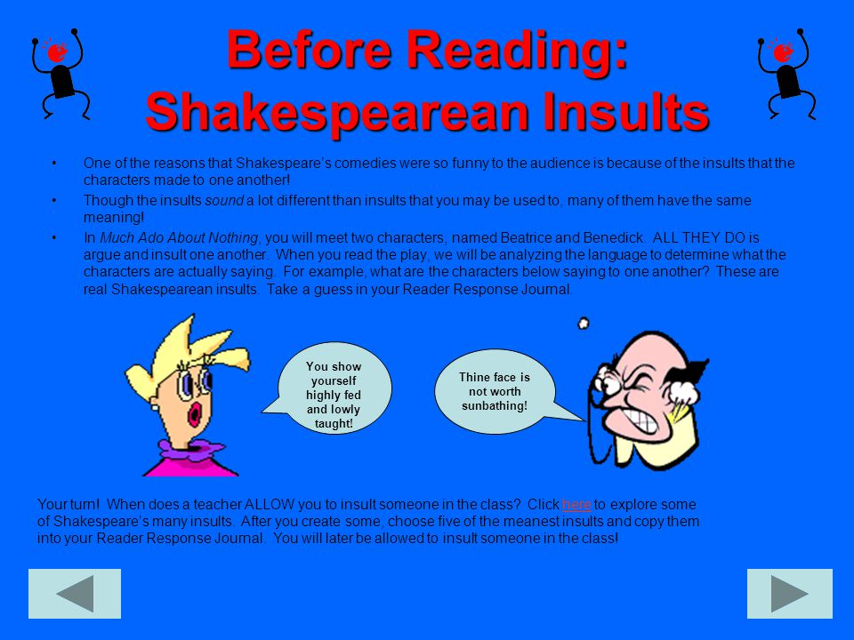 Before Reading: Shakespearean Insults One of the reasons that Shakespeare's comedies were so funny to the audience is because of the insults that the characters made to one another.