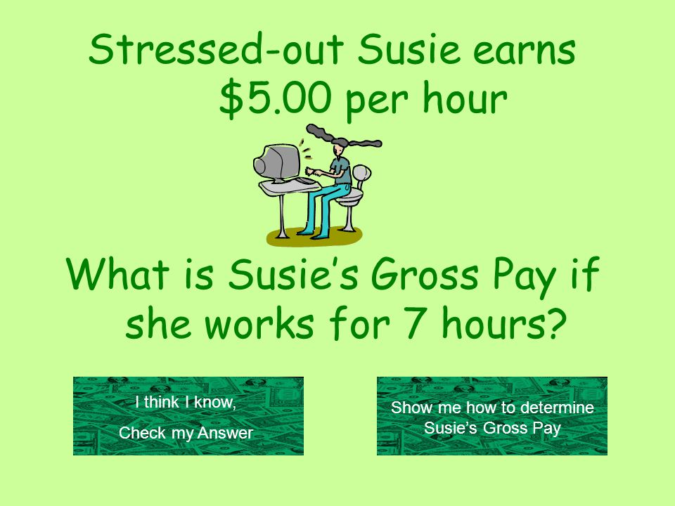 Stressed-out Susie earns $5.00 per hour What is Susie's Gross Pay if she works for 7 hours.