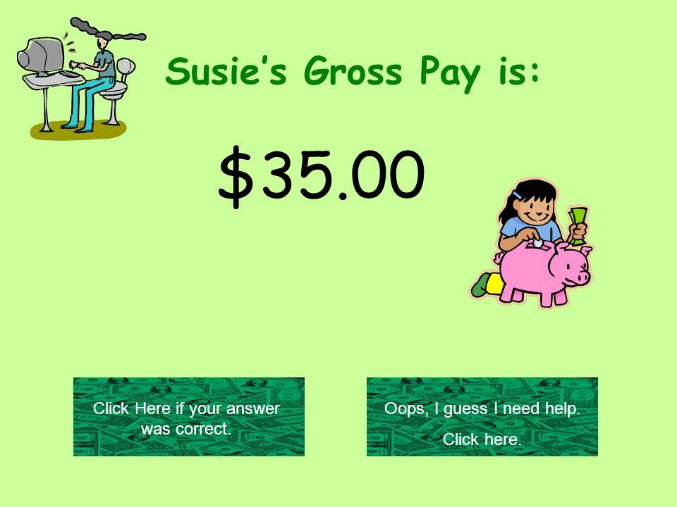 Susie's Gross Pay is: $35.00 Oops, I guess I need help.