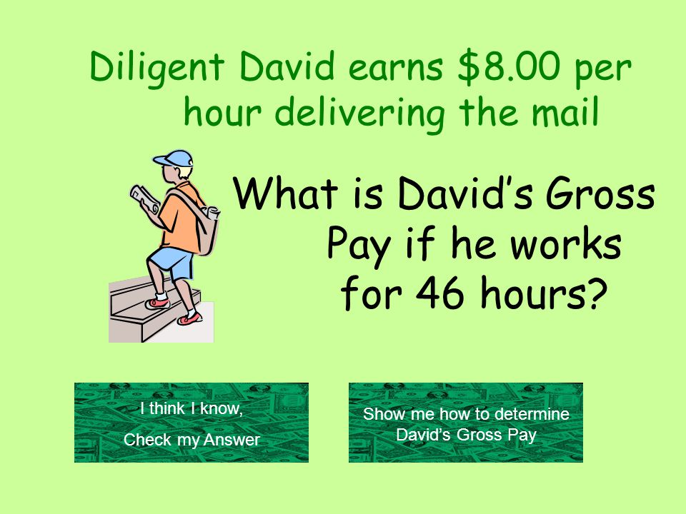 Diligent David earns $8.00 per hour delivering the mail What is David's Gross Pay if he works for 46 hours.