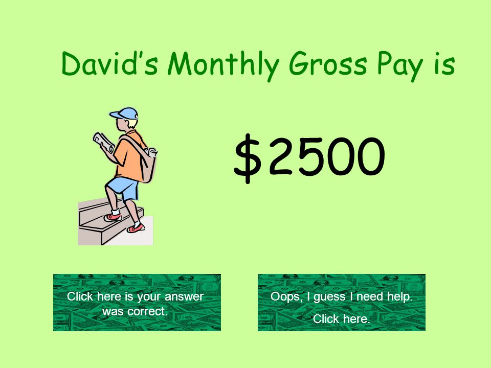 David's Monthly Gross Pay is $2500 Click here is your answer was correct.
